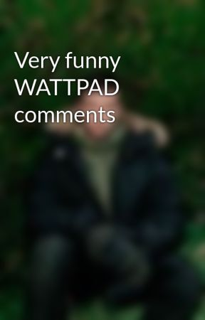 Very funny WATTPAD comments by idkhowbroadway