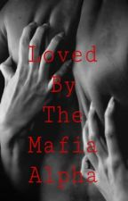 Loved by the mafia alpha by WereWolfGirl34587
