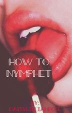 How to Nymphet  by DaisyLillianRose