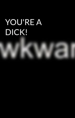 YOU'RE A DICK! by Gay_as_FUUUUUUUUCK