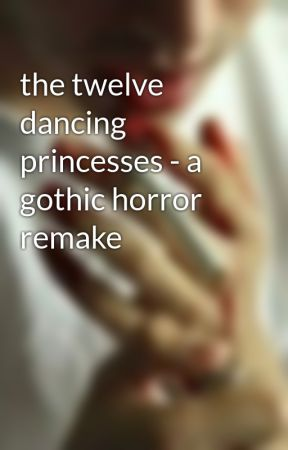 the twelve dancing princesses - a gothic horror remake by tardiswriters