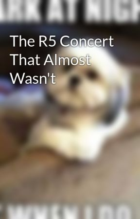 The R5 Concert That Almost Wasn't by BeanieBaby102