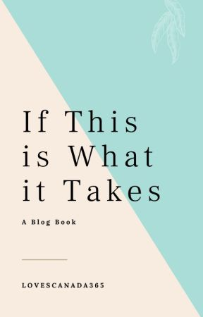 If This is What it Takes ~ A Blog Book by LovesCanada365