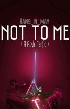Not To Me - A Reylo Fanfic by Vans_in_May