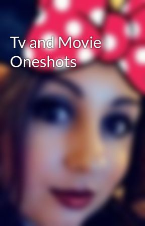 Tv and Movie Oneshots by Cymmera