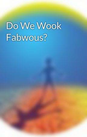 Do We Wook Fabwous? by NoelDayer