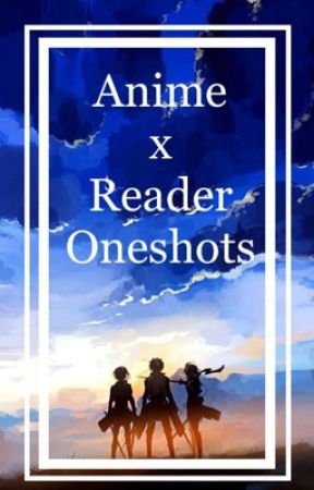 Various Anime x Reader Oneshots! by sleeping_soullessly