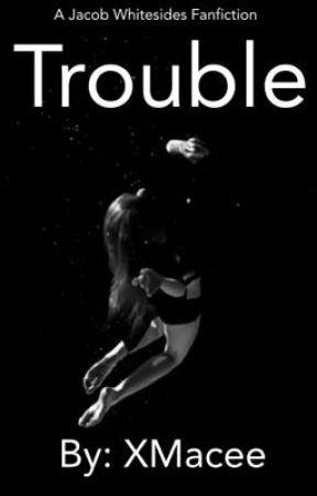 Trouble (Jacob Whitesides Fanfiction) by xmacee