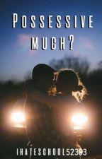 Possessive Much ? by Ihateschool52303
