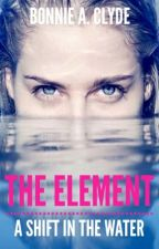 The Element: A Shift in the Water (Completed)  by bonnie_a_clyde