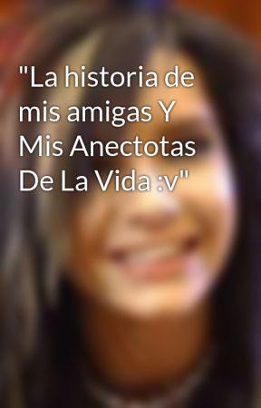 """""""La historia de mis amigas Y Mis Anectotas De La Vida :v"""" by alisMD"""