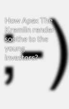 How Apex The Kremlin render soothe to the young investors? by sourabh_vashistha