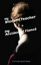 My Student Teacher is My Accidental Fiancé ( Completed/Book One )  by crispypataaa