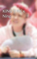 KING || KK x Ning by user53402031