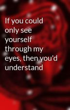 If you could only see yourself through my eyes, then you'd understand by BadBadMan