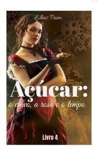 Açúcar: O cravo, a rosa e o tempo/ Livro 4 da série  Açúcar. cover