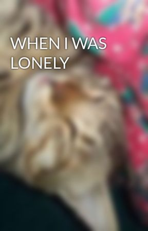 WHEN I WAS LONELY by petrichor_luvs