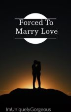 Forced to Marry Love by ImUniquelyGorgeous