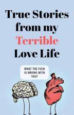 True Stories From My Terrible Love Life [✓] by InsaneAtaraxy