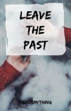 Leave the past by TacoIsMyThing