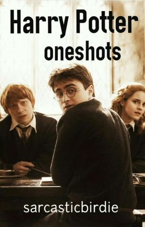 Harry Potter Oneshots (DISCONTINUED) by sarcasticbirdie