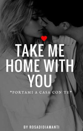 TAKE ME HOME WITH YOU by RosaDiDiamanti