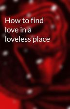 How to find love in a loveless place by BadBadMan