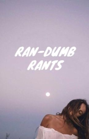 ran-dumb rants by omegaharry_