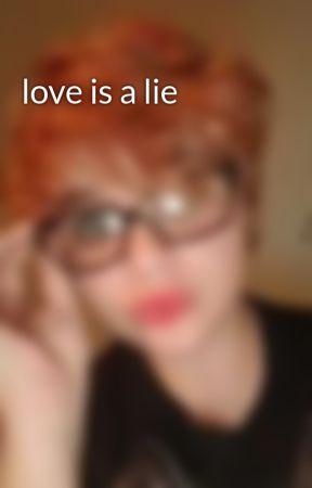 love is a lie by whogivesadamn96