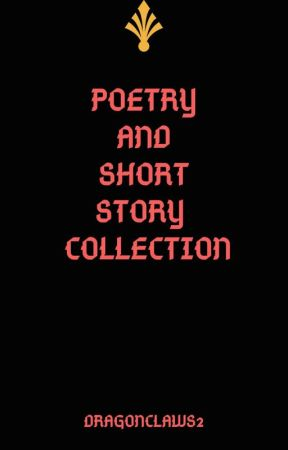 Poetry And Short Story Collection by Dragonclaws2