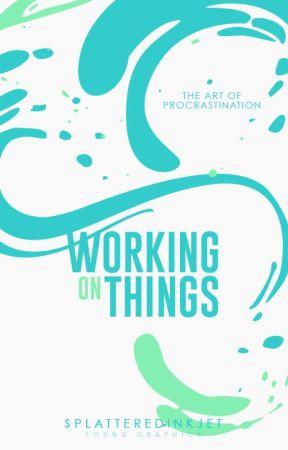 Working On Things by SplatteredInkJet