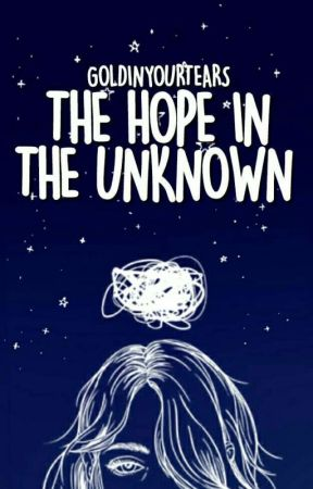 The Hope In The Unknown [One Shot] by goldinyourtears