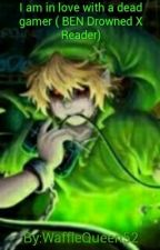 I am in love with a dead gamer ( BEN drowned x reader)  by Moonlight_Candy