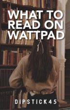 What to read on wattpad by DipStick45