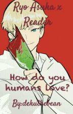 How do you humans love?//Ryo Asuka X Reader by muesaii