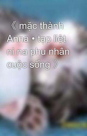 《 mặc thành Anna • tạp liệt ni na phu nhân cuộc sống 》 by hanachan89