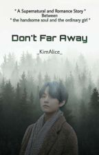 Don't Far Away ✅ by _KimAlice_