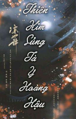 [HOÀN] [CĐ] Thiên Kim Sủng: Tà Y Hoàng Hậu