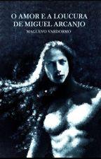O AMOR E A LOUCURA DE MIGUEL ARCANJO by MAGUEVOVARDORMO
