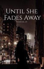 Until She Fades Away || Tony Stark's Daughter  by SpiderGirl_04