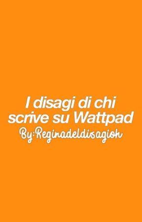 I disagi di chi scrive su Wattpad by Reginadeldisagioh