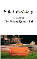 F.R.I.E.N.D.S:- A Fanfic by PalManoj99