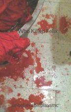 Who Killed Felix by unbelievableplaysmc