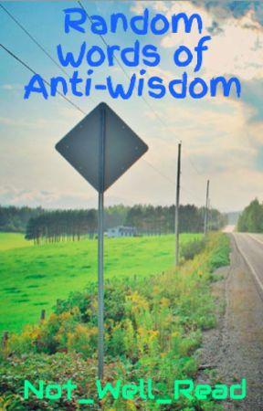 Random Words of Anti-Wisdom by Not_Well_Read
