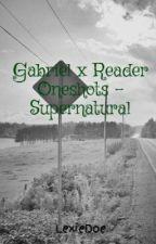 Gabriel x Reader Oneshots - Supernatural by LexiWinchester