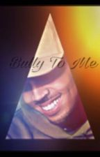 Bully To Me. (Chris Brown fanfic) by moylalovesla