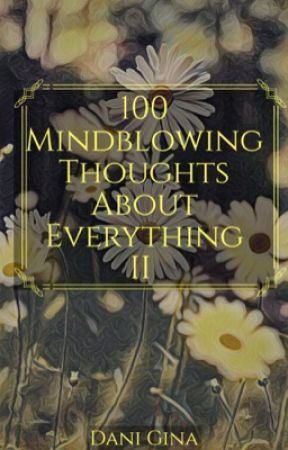 100 Mindblowing Thoughts About Everything II by officiallyobsessed-