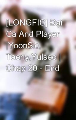 Đọc truyện [LONGFIC] Đại Ca And Player |YoonSic, Taeny,Yulseo | Chap 20 - End