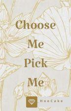 Choose Me Pick Me by ItsYaGirlSara