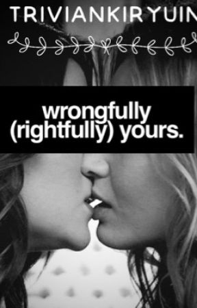Wrongfully (Rightfully) Yours. [girlxgirl] *BEING EDITED* by TrivianKiryuin